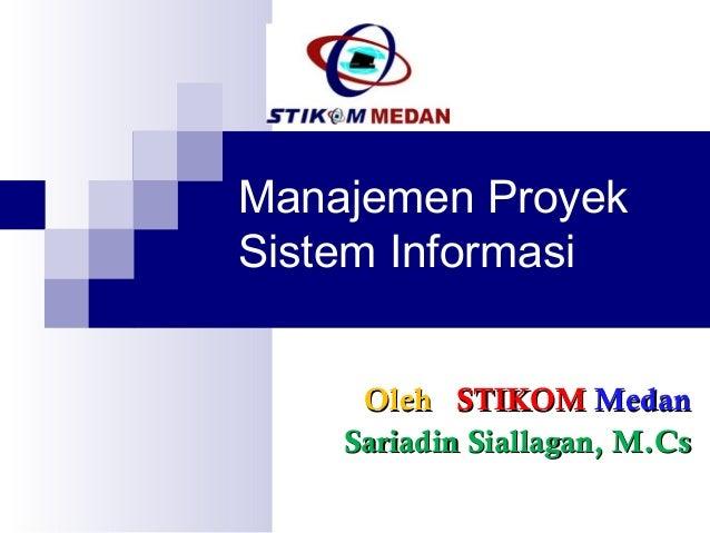 Manajemen ProyekSistem Informasi     Oleh STIKOM Medan    Sariadin Siallagan, M.Cs