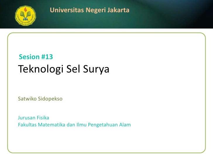 TeknologiSel Surya <br />SatwikoSidopekso<br />Sesion #13<br />JurusanFisika<br />FakultasMatematikadanIlmuPengetahuanAlam...