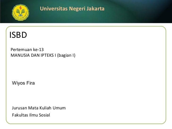 ISBD Pertemuan ke-13 MANUSIA DAN IPTEKS I (bagian I) <ul><li>Wiyos Fira </li></ul>Jurusan Mata Kuliah Umum Fakultas Ilmu S...