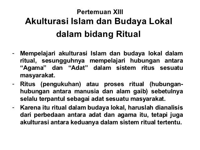 Pertemuan XIII    Akulturasi Islam dan Budaya Lokal           dalam bidang Ritual- Mempelajari akulturasi Islam dan budaya...