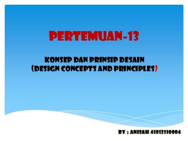 PERTEMUAN-13 KONSEP DAN PRINSIP DESAIN (DESIGN CONCEPTS AND PRINCIPLES) By : anisah 41812110004