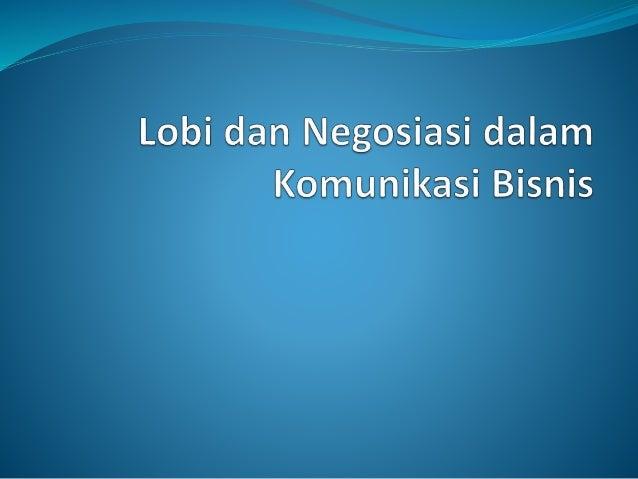 Lobi dan Negosiasi dalam Komunikasi Bisnis  Kemampuan melakukan lobi adalah pendekatan yang sering digunakan dalam mencap...
