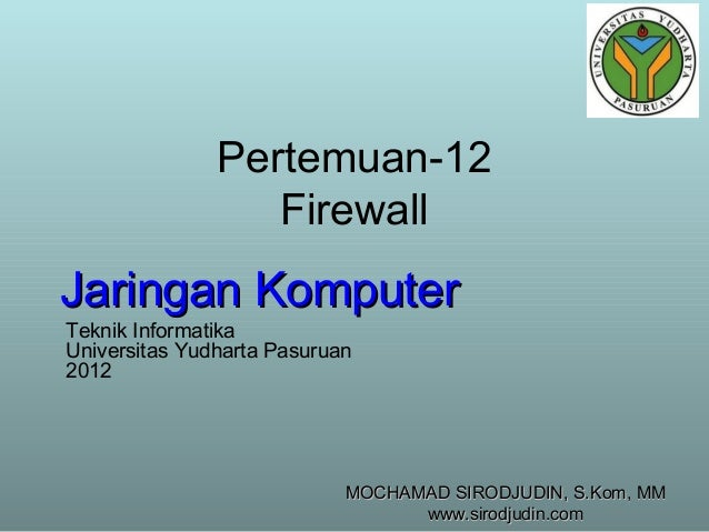 Pertemuan-12 Firewall  Jaringan Komputer Teknik Informatika Universitas Yudharta Pasuruan 2012  MOCHAMAD SIRODJUDIN, S.Kom...