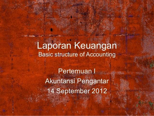 Laporan Keuangan Basic structure of Accounting  Pertemuan I Akuntansi Pengantar 14 September 2012