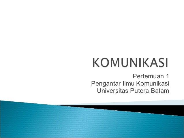 Pertemuan 1  Pengantar Ilmu Komunikasi  Universitas Putera Batam