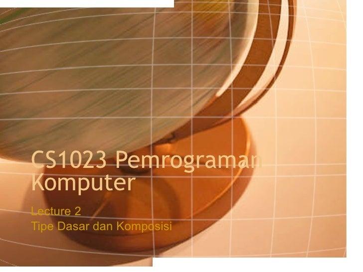 CS1023 Pemrograman Komputer Lecture 2 Tipe Dasar dan Komposisi