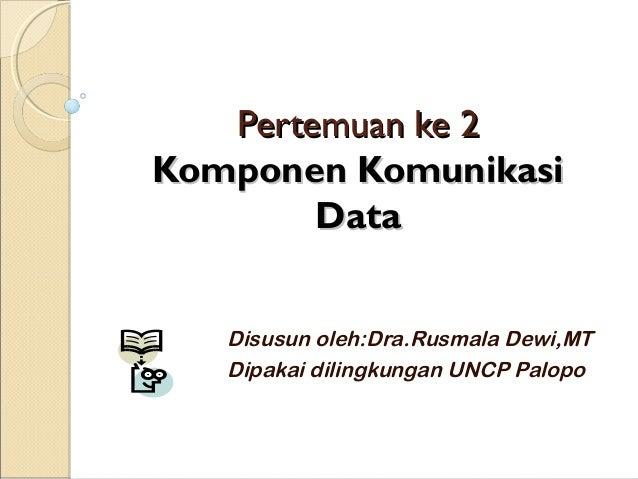 Pertemuan ke 2Komponen Komunikasi        Data   Disusun oleh:Dra.Rusmala Dewi,MT   Dipakai dilingkungan UNCP Palopo
