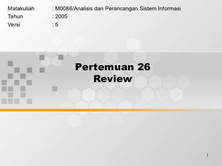 Pertemuan 26 Review Matakuliah : M0086/Analisis dan Perancangan Sistem Informasi Tahun : 2005 Versi : 5
