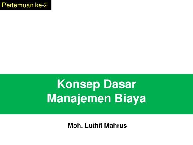 Konsep Dasar Manajemen Biaya Pertemuan ke-2 Moh. Luthfi Mahrus