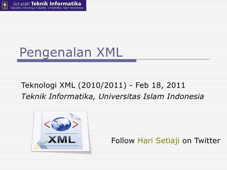 Pengenalan XML Teknologi XML (2010/2011) - Feb 18, 2011  Teknik Informatika, Universitas Islam Indonesia Follow  Hari Seti...