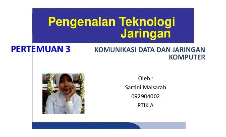 Pengenalan Teknologi                 JaringanPERTEMUAN 3                       Oleh :                  Sartini Maisarah   ...