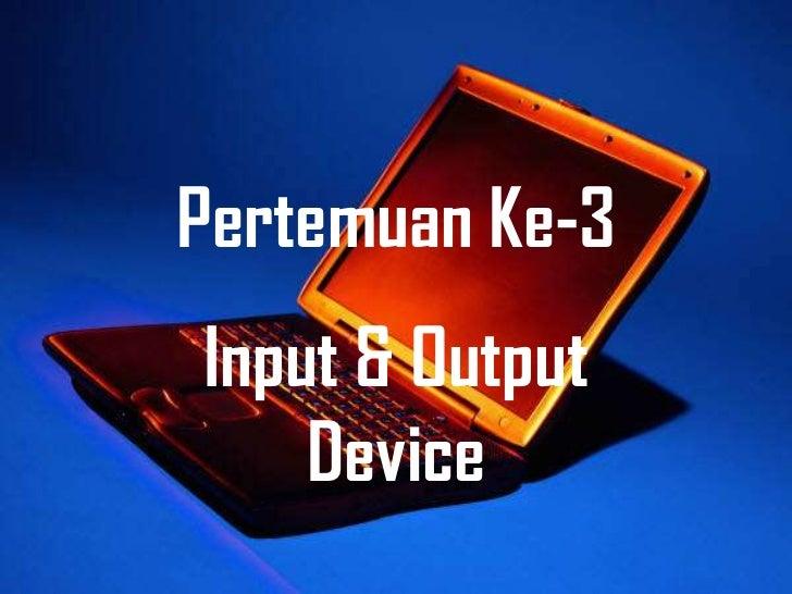 Pertemuan Ke-3Input & Output    Device