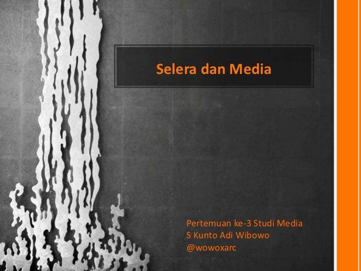 Selera dan Media    Pertemuan ke-3 Studi Media    S Kunto Adi Wibowo    @wowoxarc