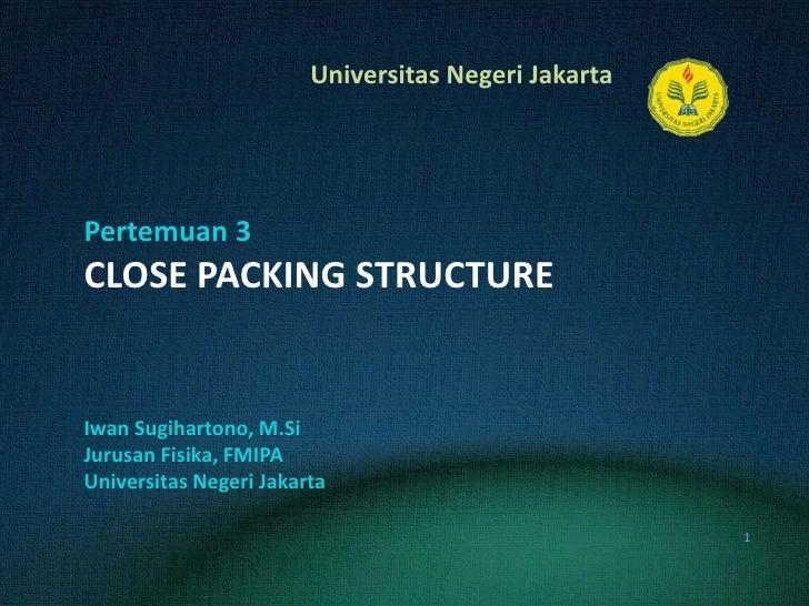 Pertemuan 3CLOSE PACKING STRUCTURE<br />IwanSugihartono, M.Si<br />JurusanFisika, FMIPA<br />UniversitasNegeri Jakarta<br ...