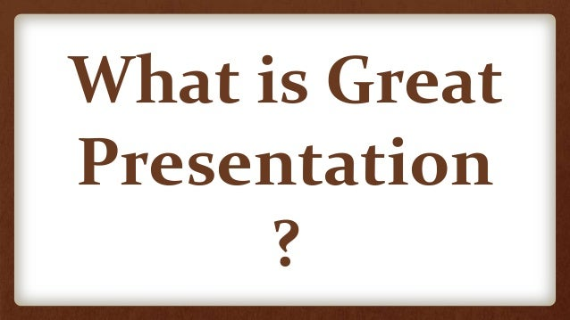 What is Great Presentation ?