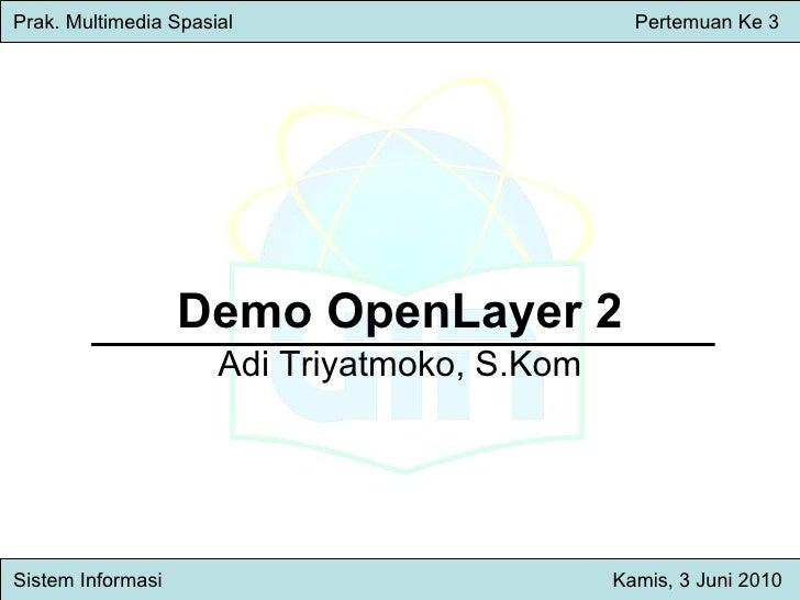 Demo OpenLayer 2 Adi Triyatmoko, S.Kom Prak. Multimedia Spasial     Pertemuan Ke 3 Sistem Inform asi   Kamis , 3 Juni 2010