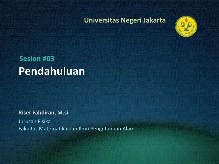 Pendahuluan<br />Riser Fahdiran, M.si<br />Sesion #03<br />JurusanFisika<br />FakultasMatematikadanIlmuPengetahuanAlam<br />
