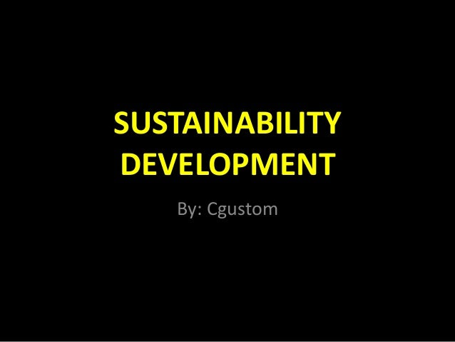 SUSTAINABILITY DEVELOPMENT By: Cgustom