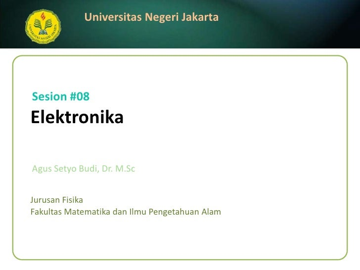 Sesion#08<br />Elektronika<br />AgusSetyo Budi, Dr. M.Sc<br />JurusanFisika<br />FakultasMatematikadanIlmuPengetahuanAlam<...