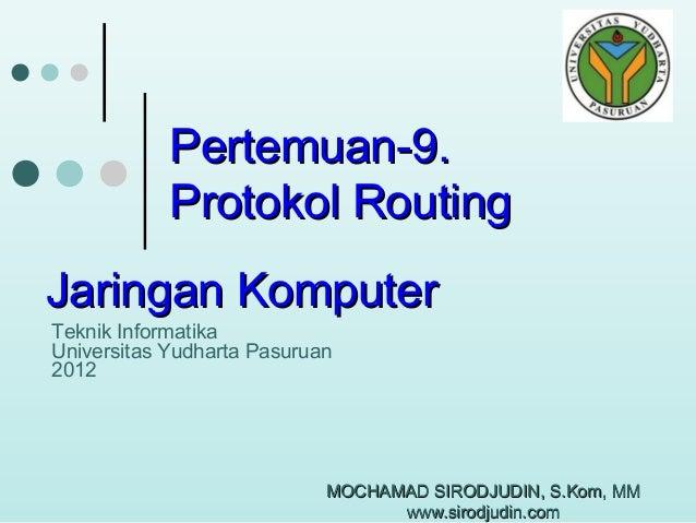 Pertemuan-9. Protokol Routing Jaringan Komputer Teknik Informatika Universitas Yudharta Pasuruan 2012  MOCHAMAD SIRODJUDIN...