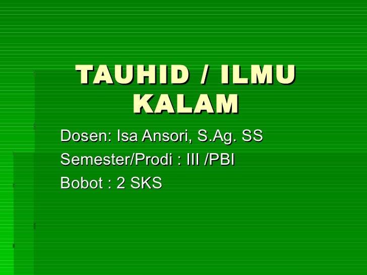 TAUHID / ILMU KALAM Dosen: Isa Ansori, S.Ag. SS Semester/Prodi : III /PBI Bobot : 2 SKS