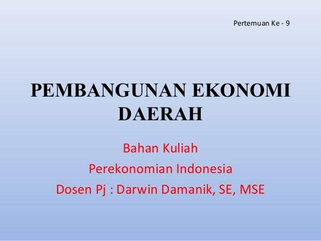 PEMBANGUNAN EKONOMI DAERAH Bahan Kuliah Perekonomian Indonesia Dosen Pj : Darwin Damanik, SE, MSE Pertemuan Ke - 9