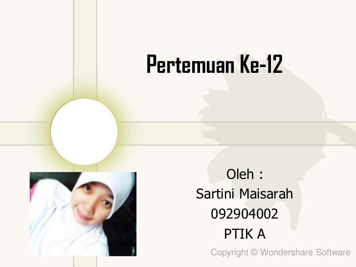 Pertemuan Ke-12          Oleh :     Sartini Maisarah       092904002          PTIK A       Copyright © Wondershare Software