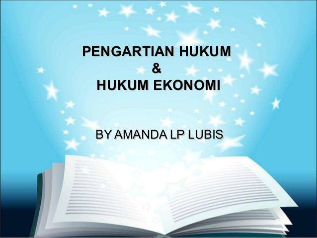PENGARTIAN HUKUM        &  HUKUM EKONOMI BY AMANDA LP LUBIS