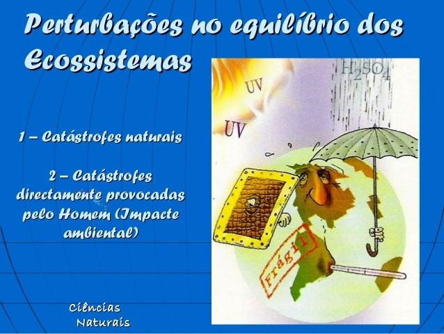 Perturbações no equilíbrio dosPerturbações no equilíbrio dos EcossistemasEcossistemas CiênciasCiências NaturaisNaturais 1 ...