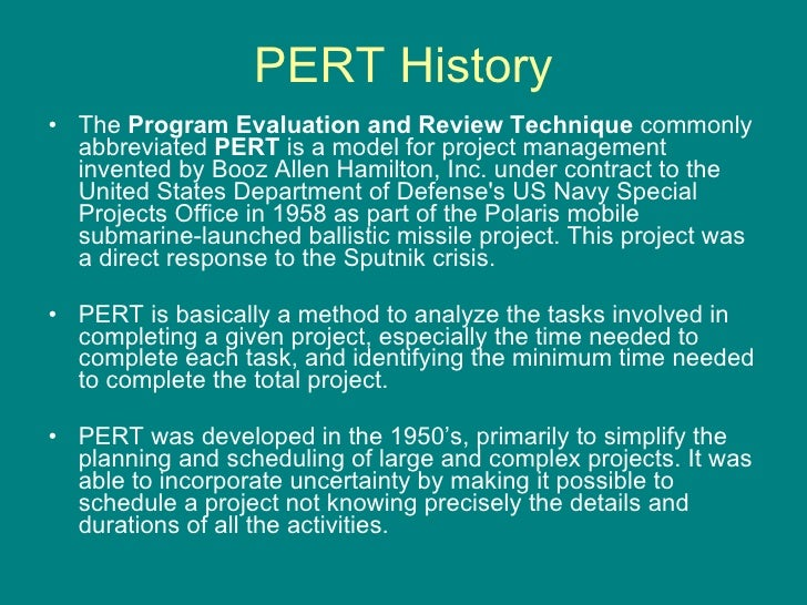 PERT History <ul><li>The  Program Evaluation and Review Technique  commonly abbreviated  PERT  is a model for project mana...