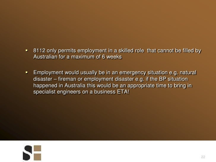 22<br />8112 only permits employment in a skilled role  that cannot be filled by Australian for a maximum of 6 weeks <br /...