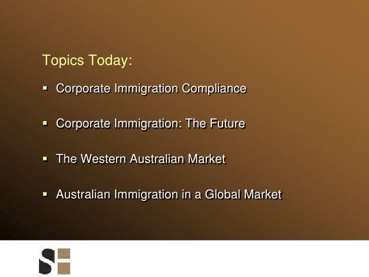 Topics Today:<br />Corporate Immigration Compliance<br />Corporate Immigration: The Future<br />The Western Australian Mar...