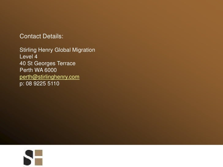 Contact Details:<br />Stirling Henry Global Migration<br />Level 4<br />40 St Georges Terrace<br />Perth WA 6000<br />pert...