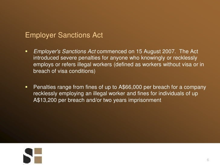 6<br />Employer Sanctions Act<br />Employer's Sanctions Act commenced on 15 August 2007. The Act introduced severe penalt...
