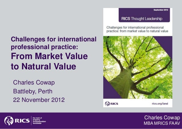 Challenges for internationalprofessional practice:From Market Valueto Natural ValueCharles CowapBattleby, Perth22 November...