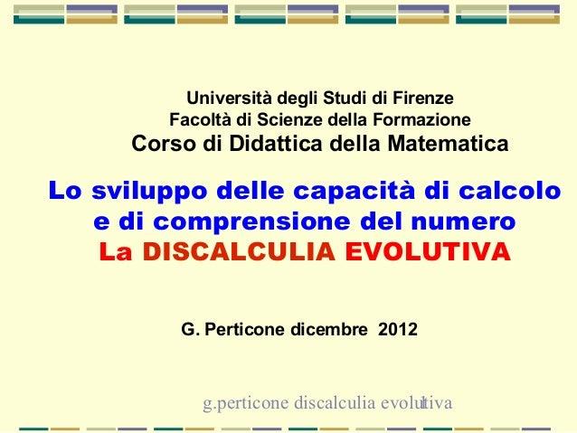 g.perticone discalculia evolutiva1 Lo sviluppo delle capacità di calcolo e di comprensione del numero La DISCALCULIA EVOLU...