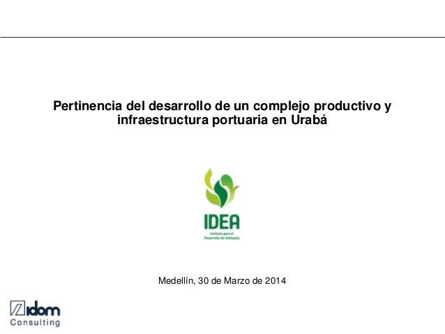 Pertinencia del desarrollo de un complejo productivo y infraestructura portuaria en Urabá Medellín, 30 de Marzo de 2014