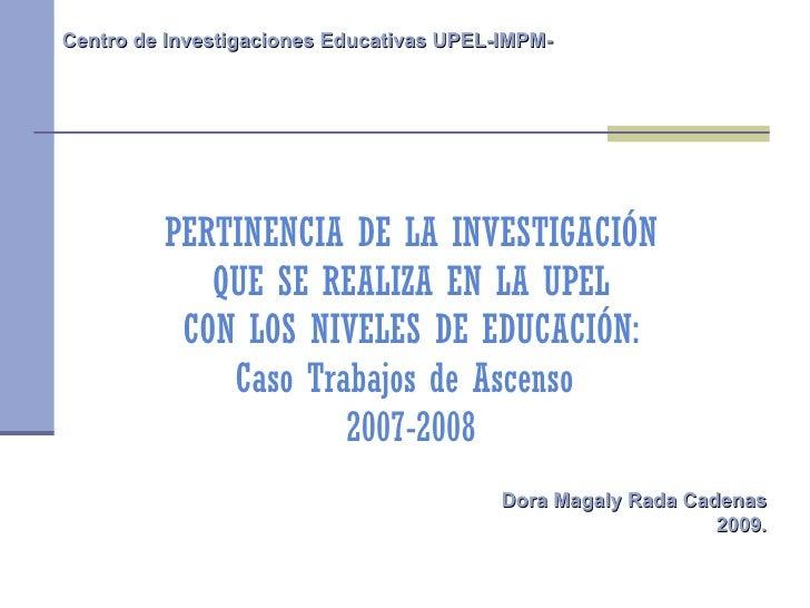 PERTINENCIA DE LA INVESTIGACIÓN QUE SE REALIZA EN LA UPEL CON LOS NIVELES DE EDUCACIÓN: Caso Trabajos de Ascenso  2007-200...