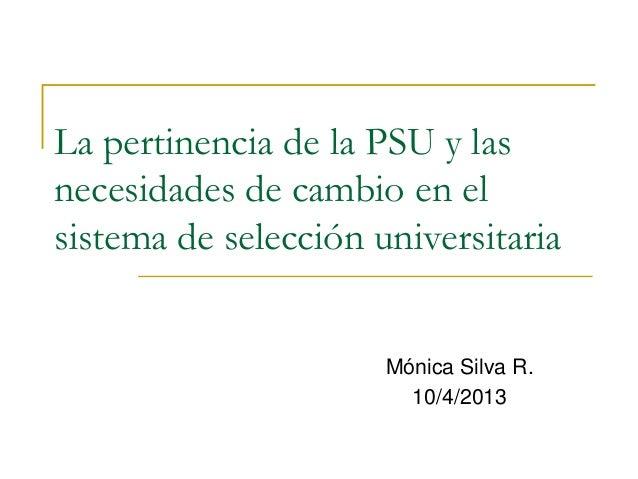 La pertinencia de la PSU y las necesidades de cambio en el sistema de selección universitaria Mónica Silva R. 10/4/2013