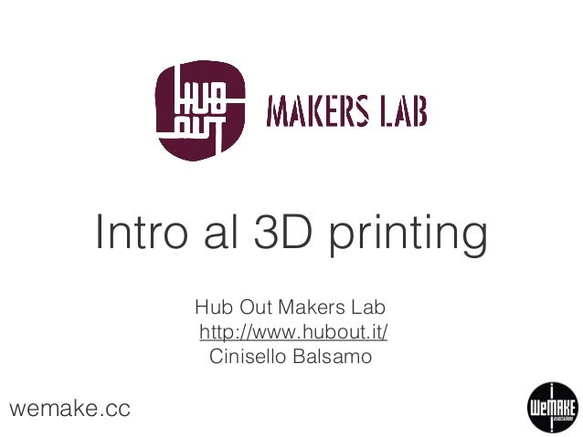 Intro al 3D printing Hub Out Makers Lab http://www.hubout.it/ Cinisello Balsamo  wemake.cc