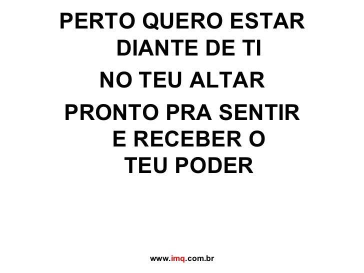 <ul><li>PERTO QUERO ESTAR DIANTE DE TI </li></ul><ul><li>NO TEU ALTAR </li></ul><ul><li>PRONTO PRA SENTIR  E RECEBER O  TE...