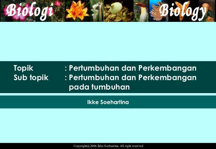 Topik : Pertumbuhan dan Perkembangan Sub topik  : Pertumbuhan dan Perkembangan   pada tumbuhan Ikke Soehartina