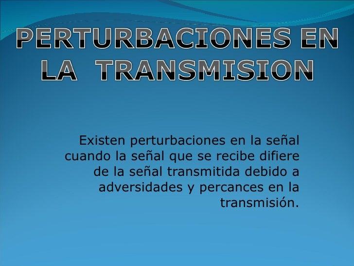 Existen perturbaciones en la señal cuando la señal que se recibe difiere de la señal transmitida debido a adversidades y p...