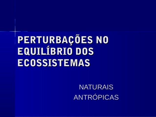PERTURBAÇÕES NOPERTURBAÇÕES NO EQUILÍBRIO DOSEQUILÍBRIO DOS ECOSSISTEMASECOSSISTEMAS NATURAISNATURAIS ANTRÓPICASANTRÓPICAS