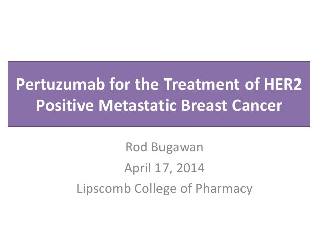 Pertuzumab for the Treatment of HER2 Positive Metastatic Breast Cancer Rod Bugawan April 17, 2014 Lipscomb College of Phar...