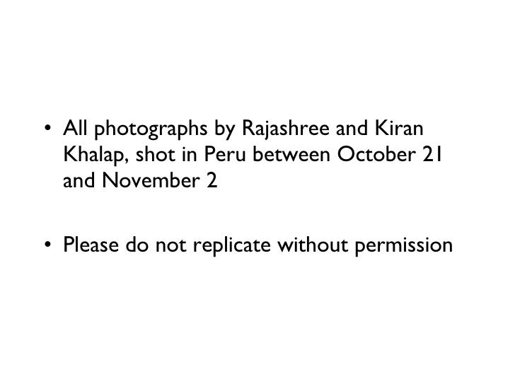 <ul><li>All photographs by Rajashree and Kiran Khalap, shot in Peru between October 21 and November 2 </li></ul><ul><li>Pl...