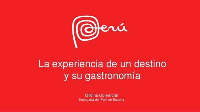 La experiencia de un destino y su gastronomía Oficina Comercial Embajada del Perú en España
