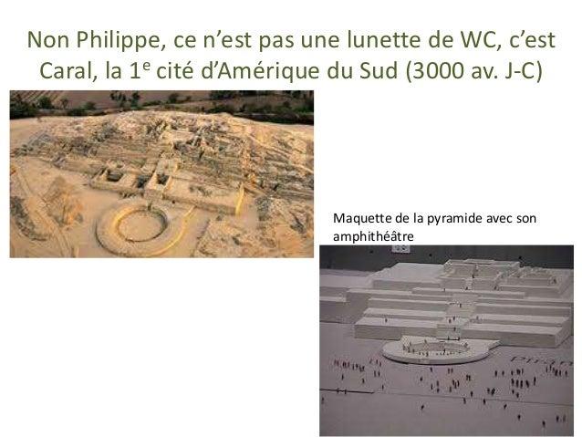 Non Philippe, ce n'est pas une lunette de WC, c'est Caral, la 1e cité d'Amérique du Sud (3000 av. J-C) Maquette de la pyra...