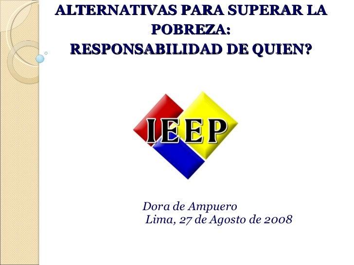 ALTERNATIVAS PARA SUPERAR LA POBREZA: RESPONSABILIDAD DE QUIEN? Dora de Ampuero Lima, 27 de Agosto de 2008