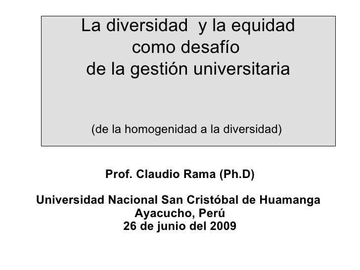 La diversidad  y la equidad como desafío  de la gestión universitaria (de la homogenidad a la diversidad)   Prof. Claudio ...